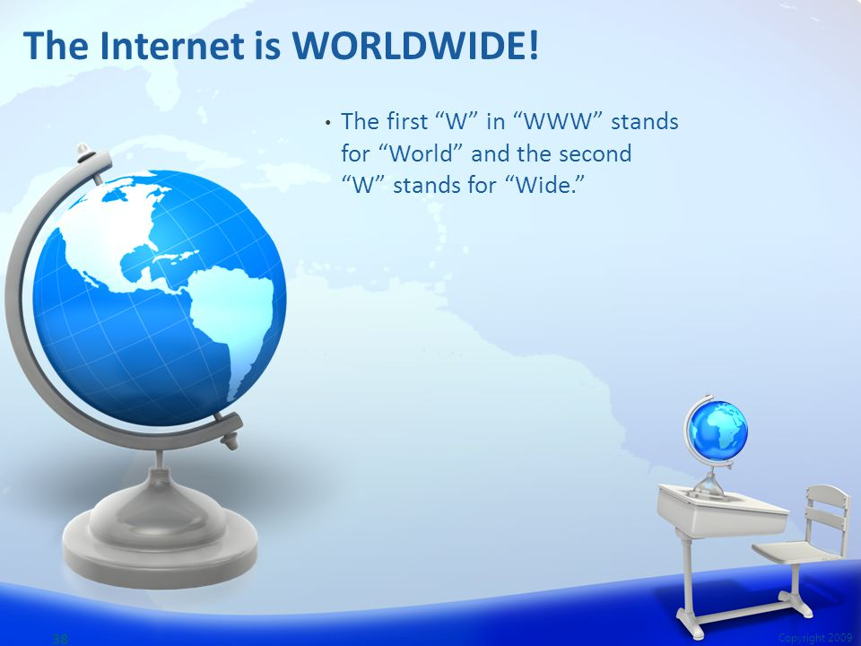 "The first ""W"" in ""WWW"" stands for ""World"" and the second ""W"" stands for ""Wide."" 38 Copyright 2009 The Internet is WORLDWIDE!"