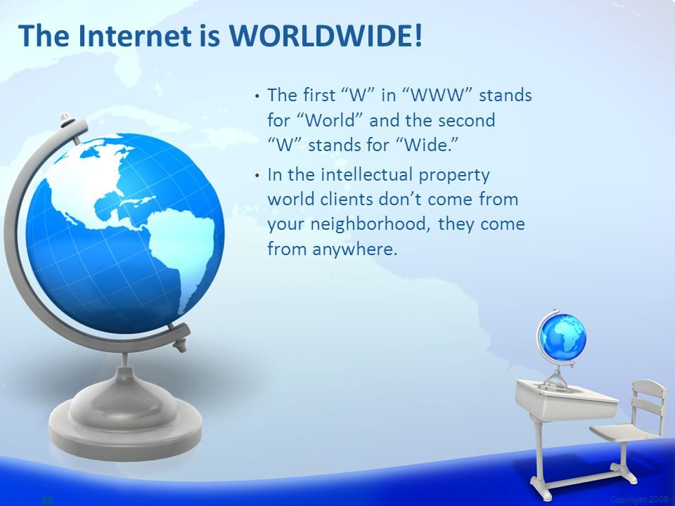 The first W in WWW stands for World and the second W stands for Wide. In the intellectual property world clients don't come from your neighborhood, they come from anywhere.