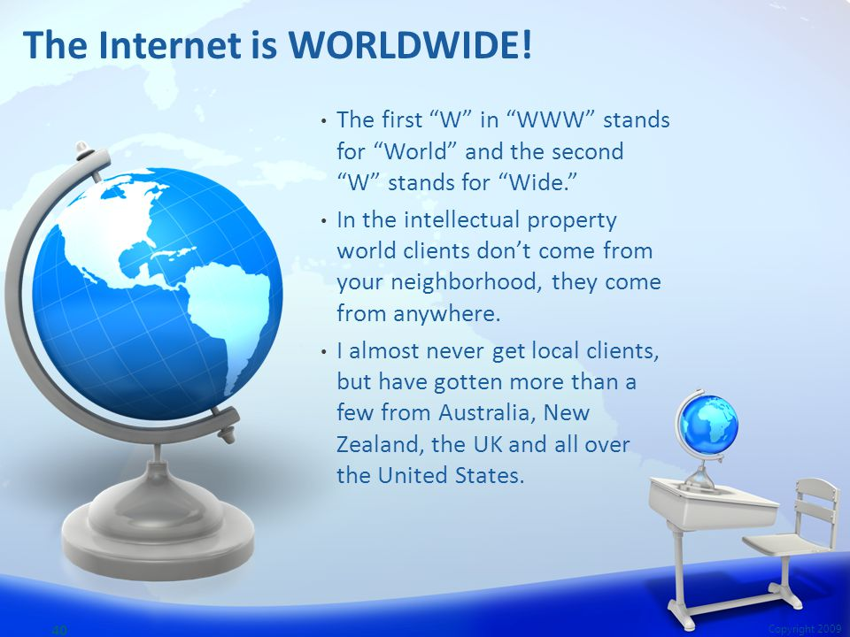 "The first ""W"" in ""WWW"" stands for ""World"" and the second ""W"" stands for ""Wide."" In the intellectual property world clients don't come from your neighb"