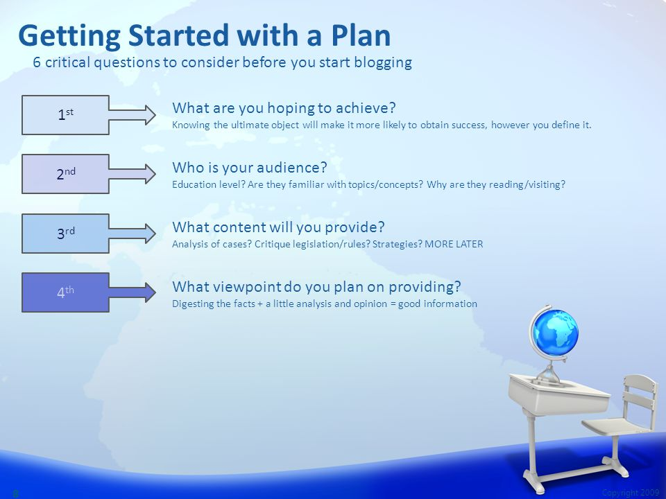 Copyright 2009 8 Getting Started with a Plan What are you hoping to achieve? Knowing the ultimate object will make it more likely to obtain success, h