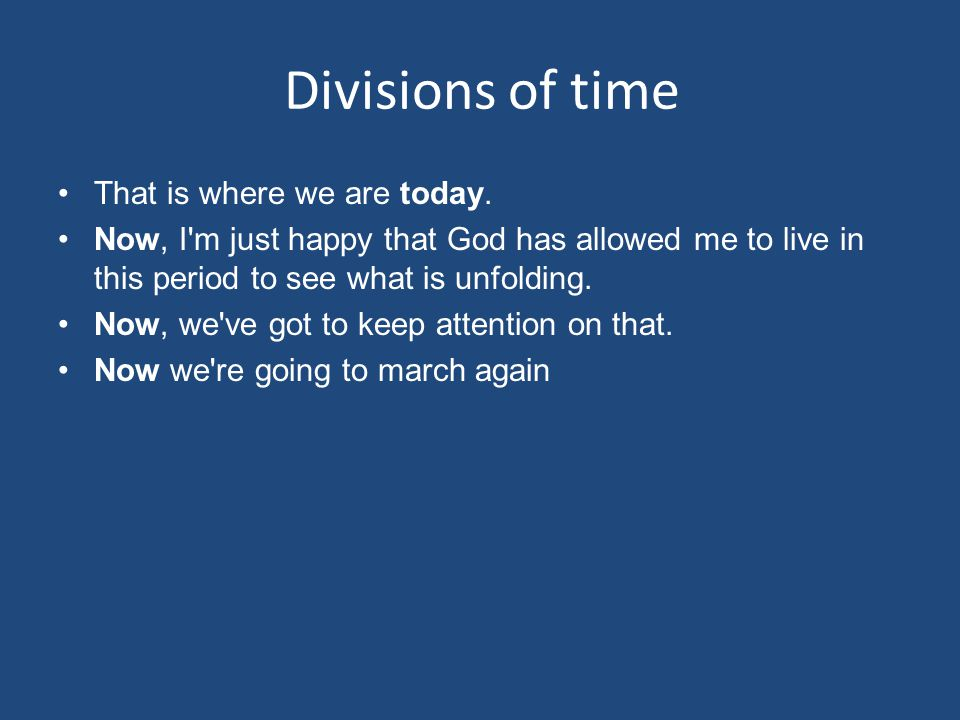 Divisions of time That is where we are today.