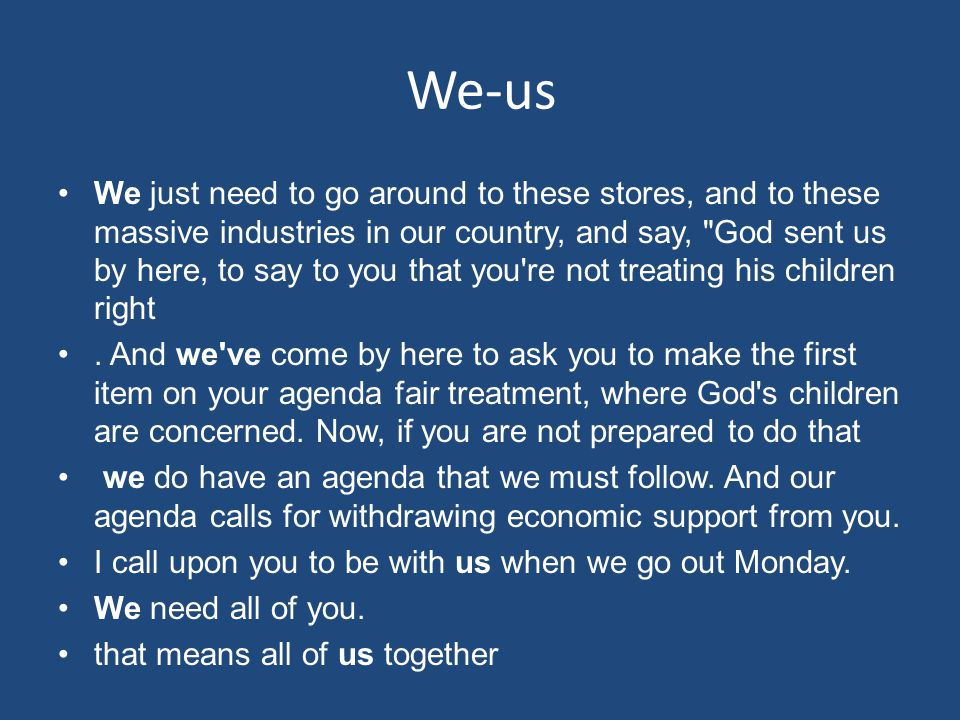 We-us We just need to go around to these stores, and to these massive industries in our country, and say, God sent us by here, to say to you that you re not treating his children right.