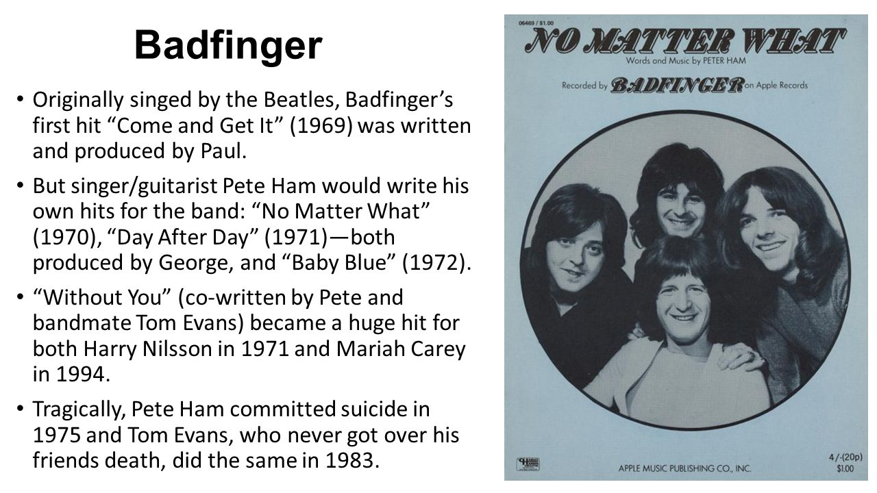 """Badfinger Originally singed by the Beatles, Badfinger's first hit """"Come and Get It"""" (1969) was written and produced by Paul. But singer/guitarist Pete"""