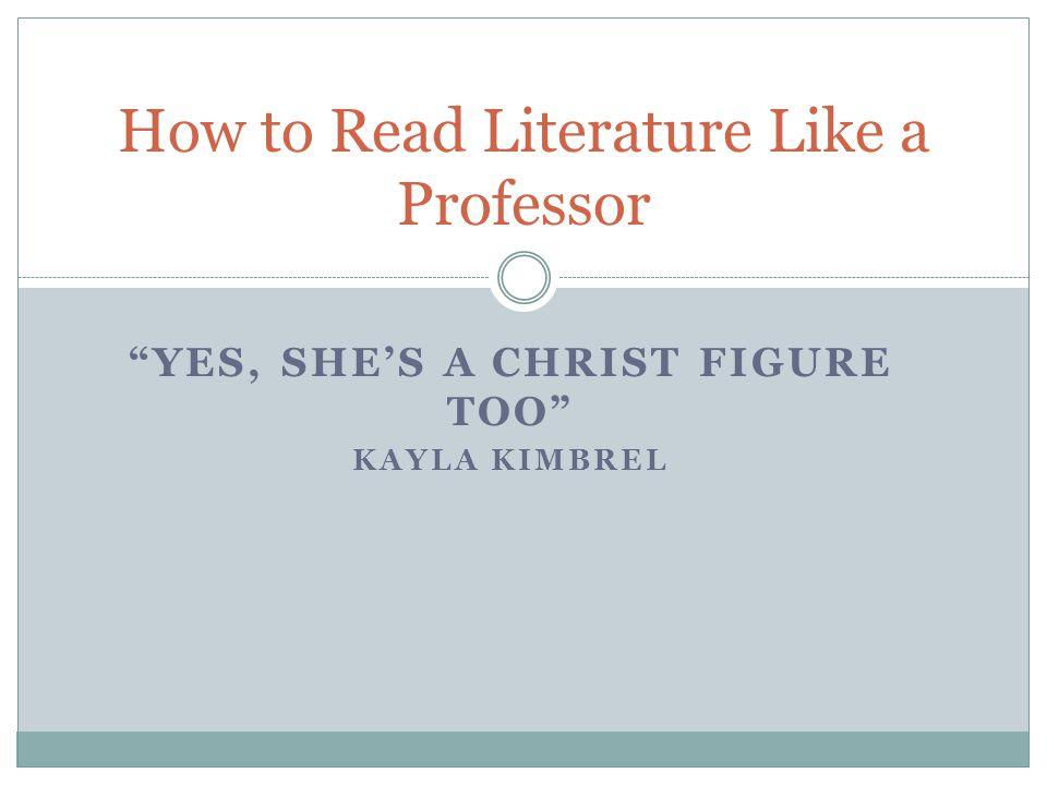 YES, SHE'S A CHRIST FIGURE TOO KAYLA KIMBREL How to Read Literature Like a Professor