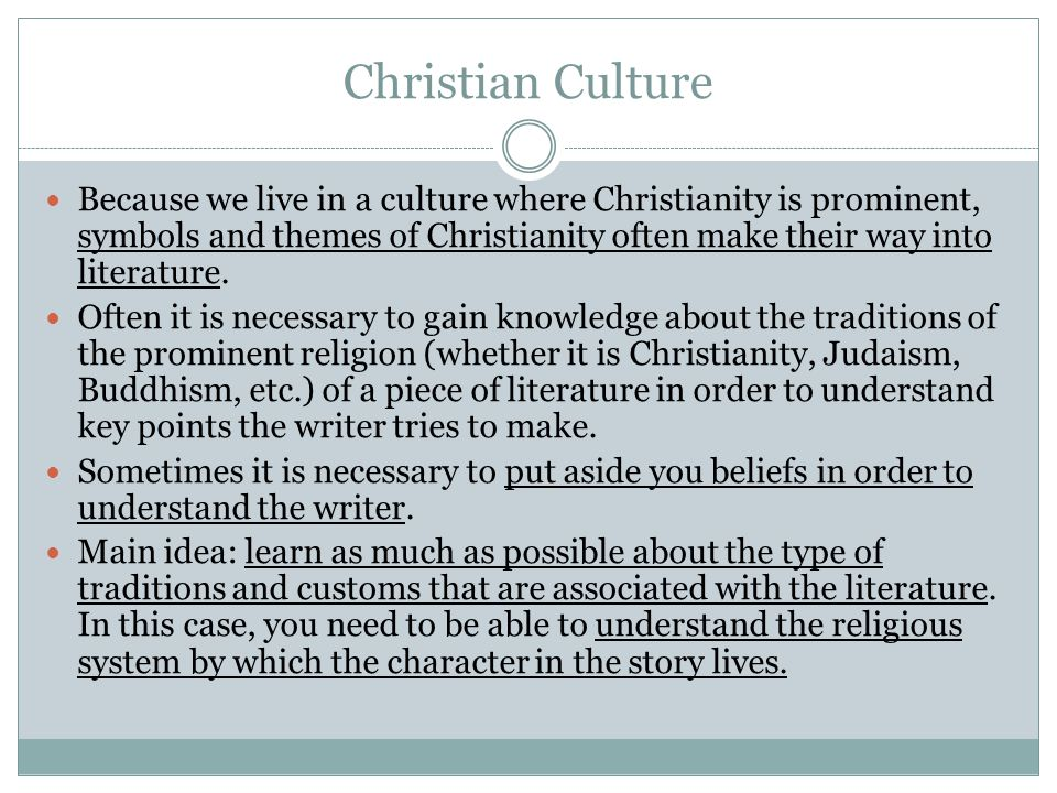 Christian Culture Because we live in a culture where Christianity is prominent, symbols and themes of Christianity often make their way into literature.
