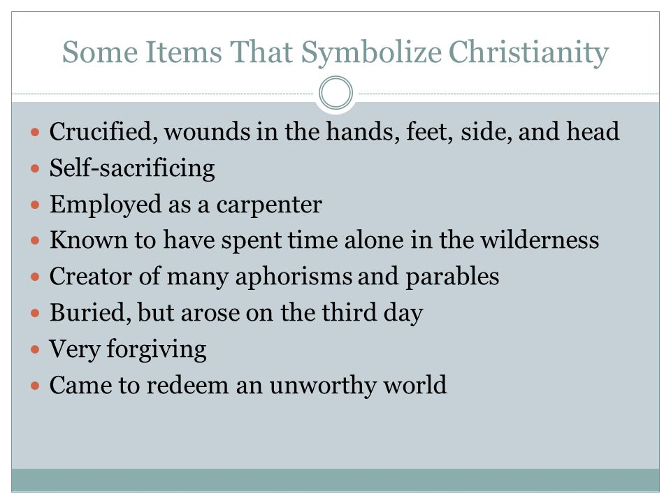 Some Items That Symbolize Christianity Crucified, wounds in the hands, feet, side, and head Self-sacrificing Employed as a carpenter Known to have spent time alone in the wilderness Creator of many aphorisms and parables Buried, but arose on the third day Very forgiving Came to redeem an unworthy world