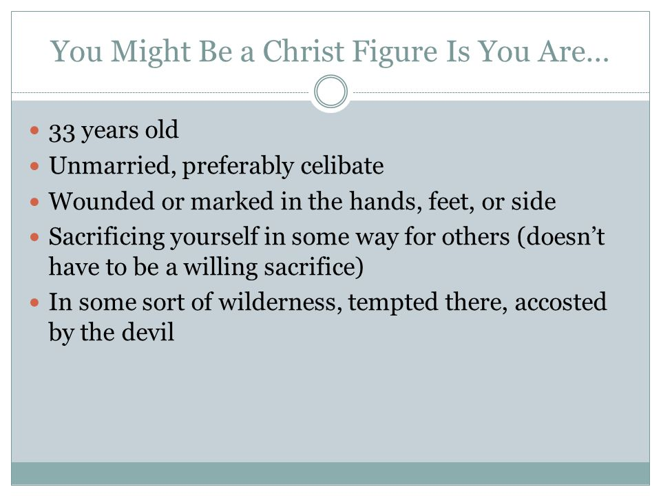 You Might Be a Christ Figure Is You Are… 33 years old Unmarried, preferably celibate Wounded or marked in the hands, feet, or side Sacrificing yoursel