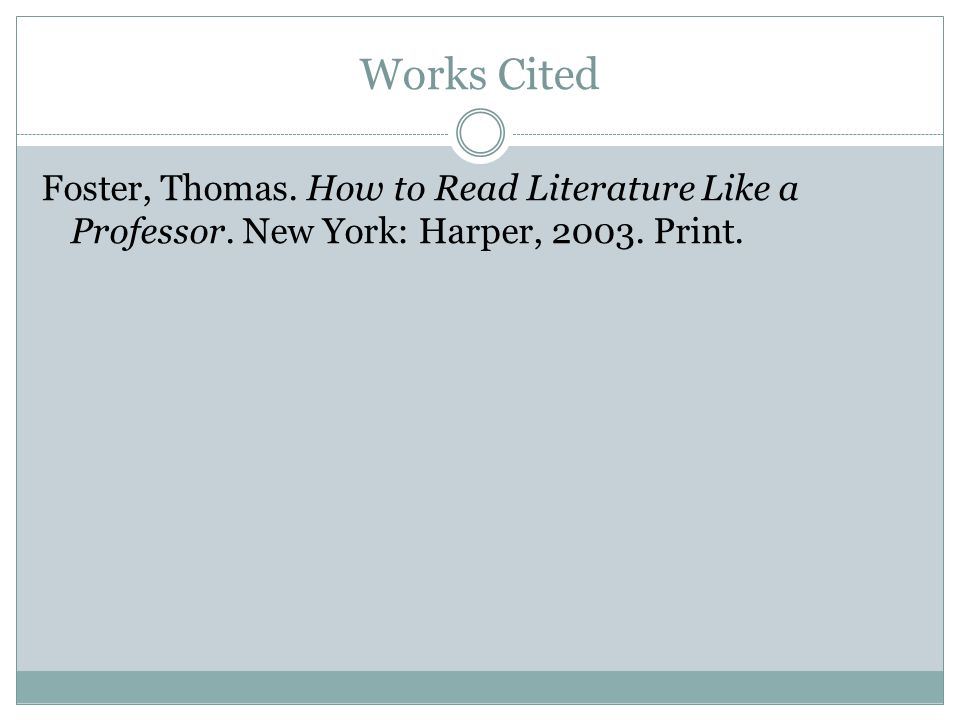Works Cited Foster, Thomas. How to Read Literature Like a Professor. New York: Harper, 2003. Print.