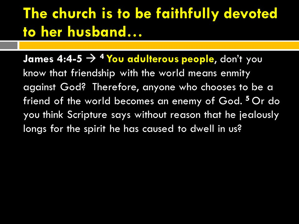 The church is to be faithfully devoted to her husband… James 4:4-5  4 You adulterous people, don't you know that friendship with the world means enmity against God.