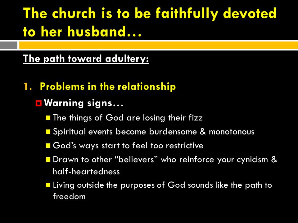 The church is to be faithfully devoted to her husband… The path toward adultery: 1.Problems in the relationship  Warning signs… The things of God are losing their fizz Spiritual events become burdensome & monotonous God's ways start to feel too restrictive Drawn to other believers who reinforce your cynicism & half-heartedness Living outside the purposes of God sounds like the path to freedom