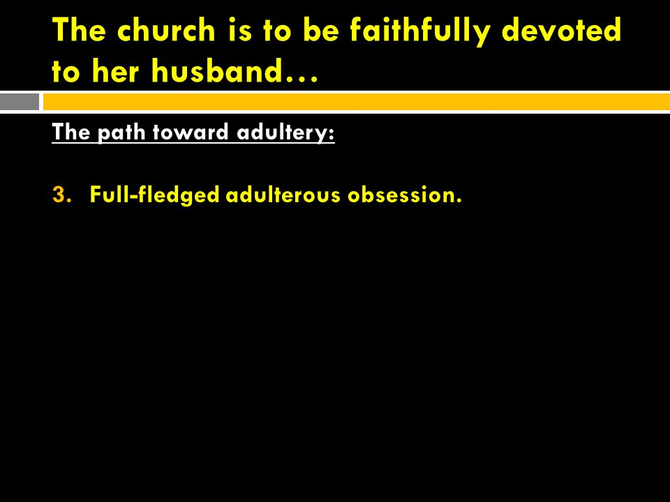 The church is to be faithfully devoted to her husband… The path toward adultery: 3.Full-fledged adulterous obsession.