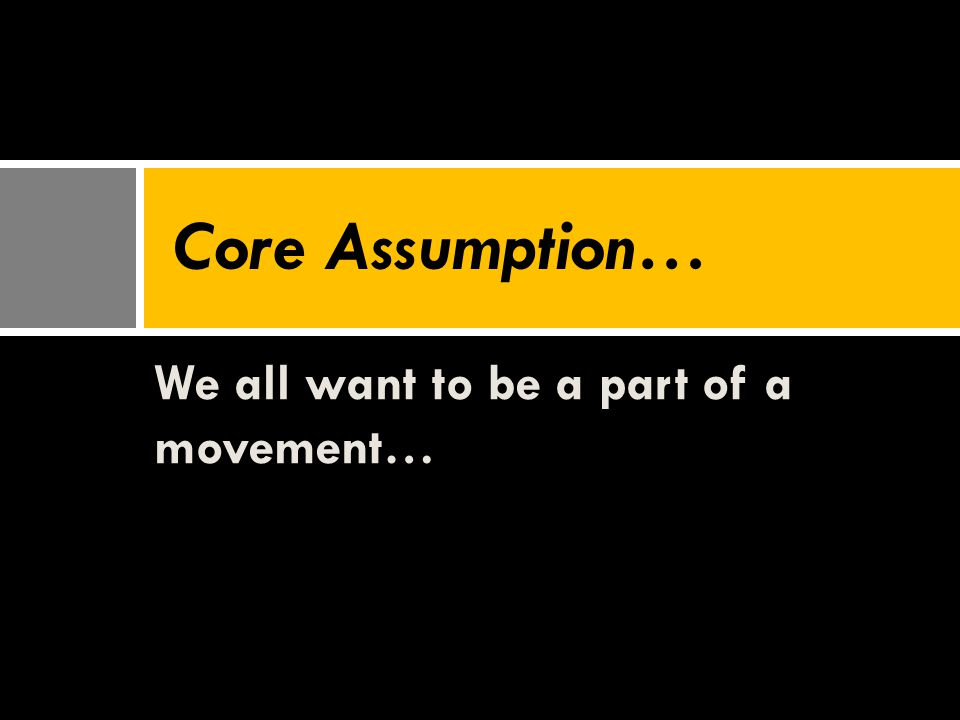 We all want to be a part of a movement… Core Assumption…