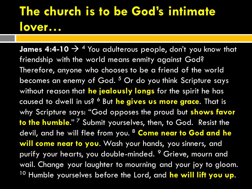 The church is to be God's intimate lover… James 4:4-10  4 You adulterous people, don't you know that friendship with the world means enmity against God.