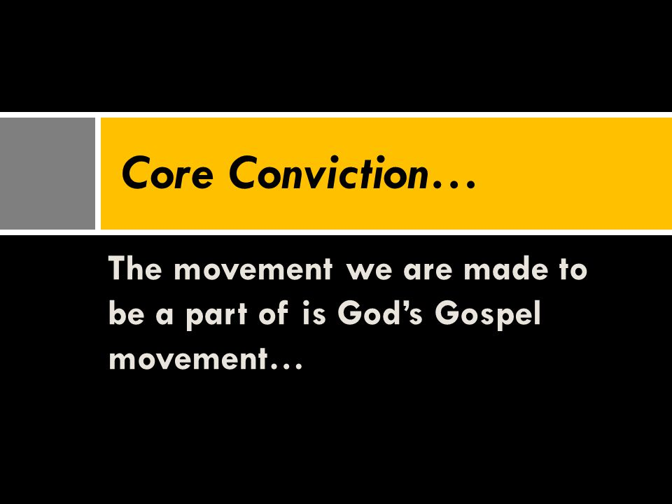 The movement we are made to be a part of is God's Gospel movement… Core Conviction…