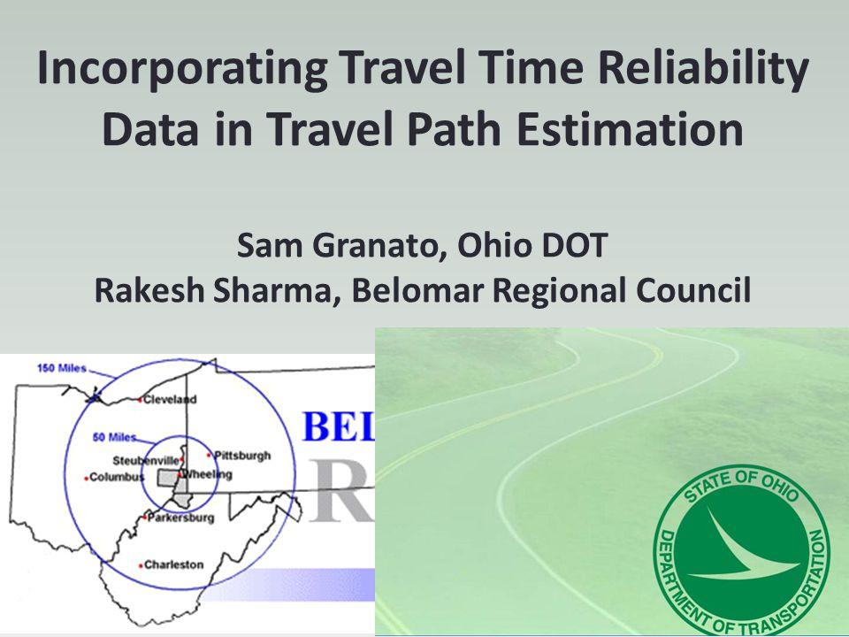 Incorporating Travel Time Reliability Data in Travel Path Estimation Sam Granato, Ohio DOT Rakesh Sharma, Belomar Regional Council
