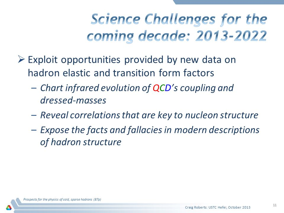  Exploit opportunities provided by new data on hadron elastic and transition form factors –Chart infrared evolution of QCD's coupling and dressed-masses –Reveal correlations that are key to nucleon structure –Expose the facts and fallacies in modern descriptions of hadron structure Craig Roberts: USTC Hefei, October 2013 Prospects for the physics of cold, sparse hadrons (87p) 11
