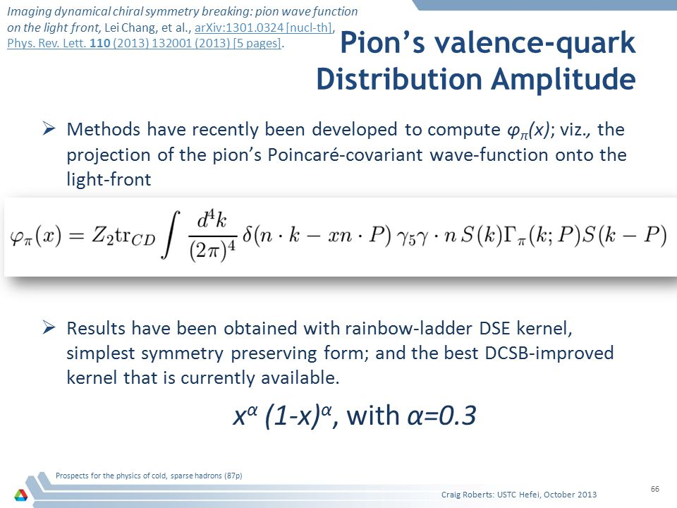 Pion's valence-quark Distribution Amplitude  Methods have recently been developed to compute φ π (x); viz., the projection of the pion's Poincaré-covariant wave-function onto the light-front  Results have been obtained with rainbow-ladder DSE kernel, simplest symmetry preserving form; and the best DCSB-improved kernel that is currently available.