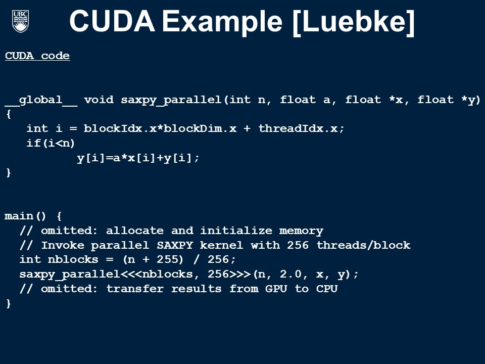 CUDA Example [Luebke] CUDA code __global__ void saxpy_parallel(int n, float a, float *x, float *y) { int i = blockIdx.x*blockDim.x + threadIdx.x; if(i<n) y[i]=a*x[i]+y[i]; } main() { // omitted: allocate and initialize memory // Invoke parallel SAXPY kernel with 256 threads/block int nblocks = (n + 255) / 256; saxpy_parallel >>(n, 2.0, x, y); // omitted: transfer results from GPU to CPU }