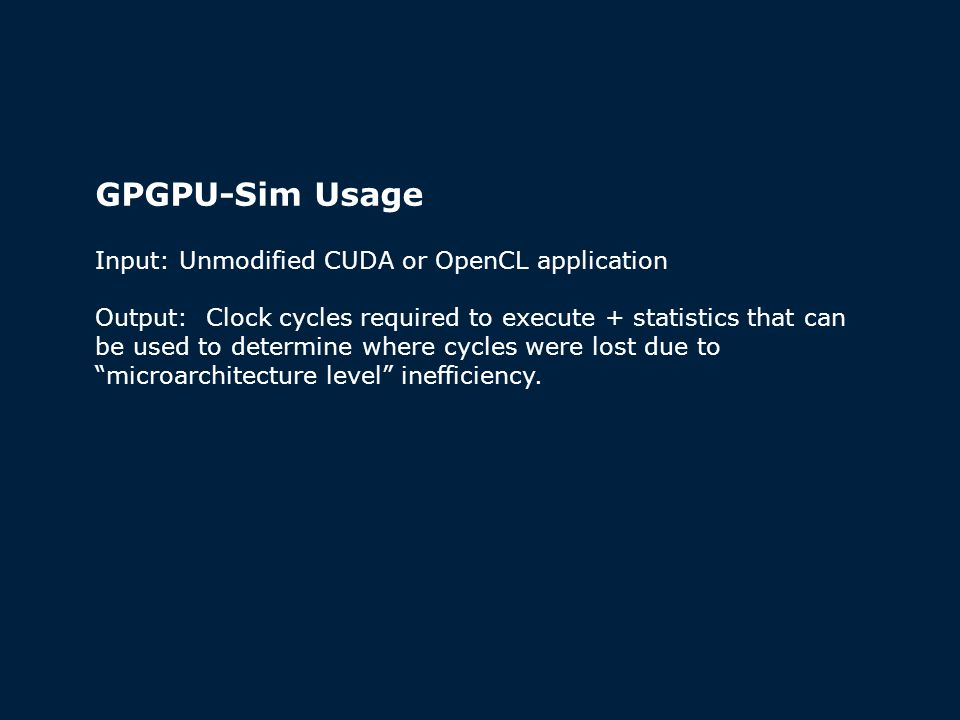 GPGPU-Sim Usage Input: Unmodified CUDA or OpenCL application Output: Clock cycles required to execute + statistics that can be used to determine where cycles were lost due to microarchitecture level inefficiency.