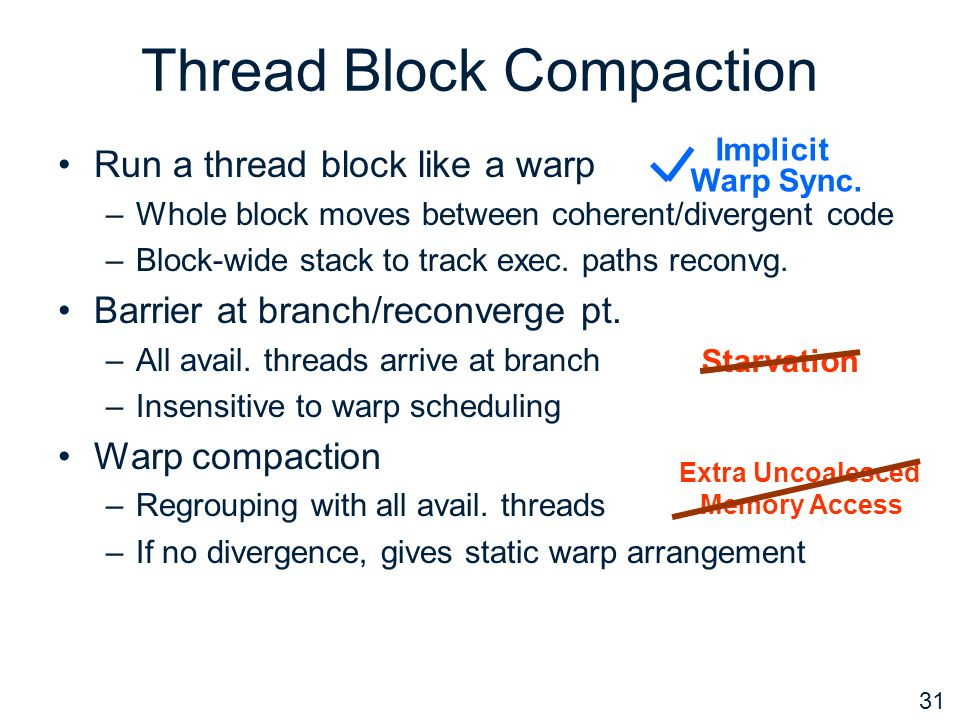 31 Thread Block Compaction Run a thread block like a warp –Whole block moves between coherent/divergent code –Block-wide stack to track exec.
