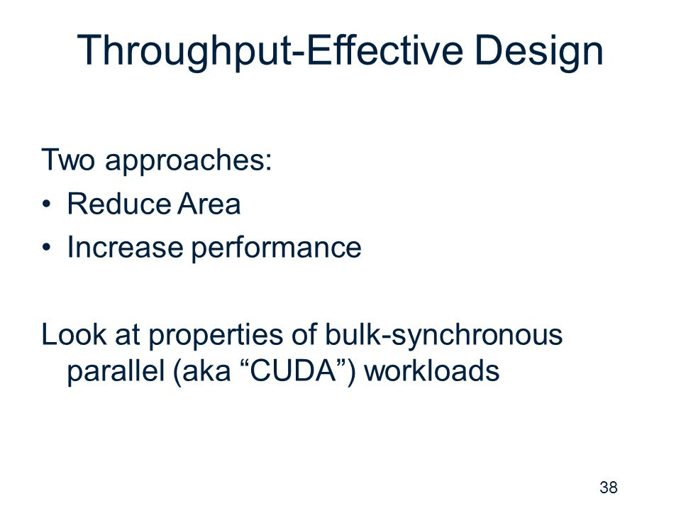 """Throughput-Effective Design Two approaches: Reduce Area Increase performance Look at properties of bulk-synchronous parallel (aka """"CUDA"""") workloads 38"""