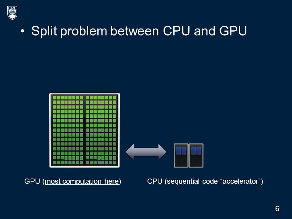"""Split problem between CPU and GPU CPU (sequential code """"accelerator"""")GPU (most computation here) 6"""