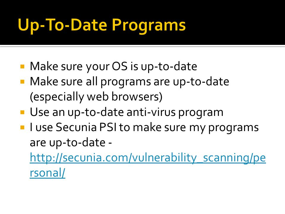  Make sure your OS is up-to-date  Make sure all programs are up-to-date (especially web browsers)  Use an up-to-date anti-virus program  I use Secunia PSI to make sure my programs are up-to-date - http://secunia.com/vulnerability_scanning/pe rsonal/ http://secunia.com/vulnerability_scanning/pe rsonal/