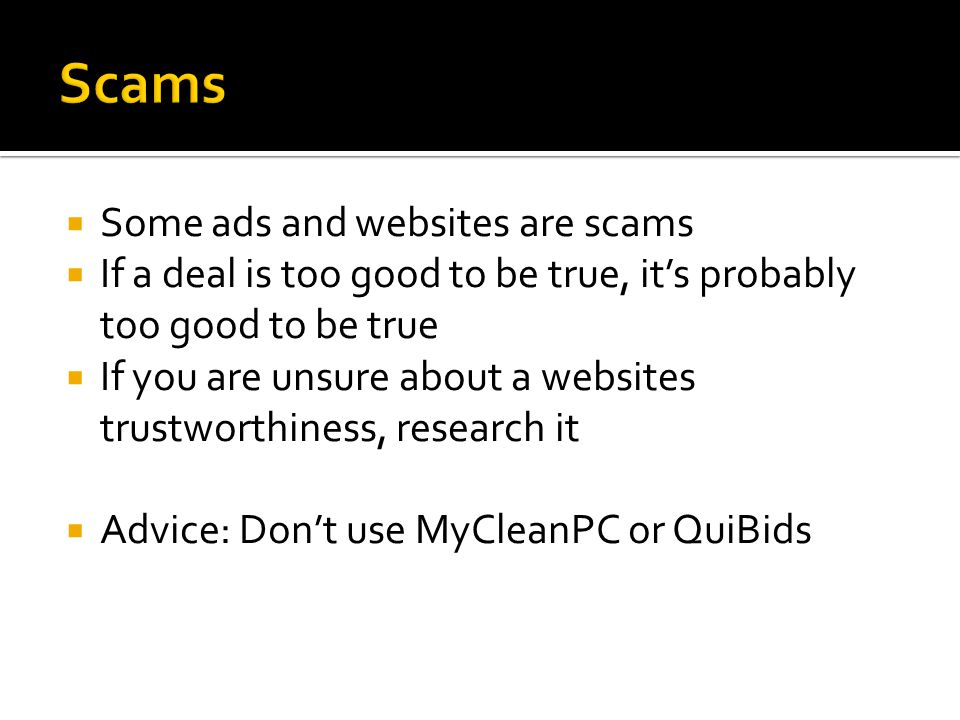  Some ads and websites are scams  If a deal is too good to be true, it's probably too good to be true  If you are unsure about a websites trustworthiness, research it  Advice: Don't use MyCleanPC or QuiBids