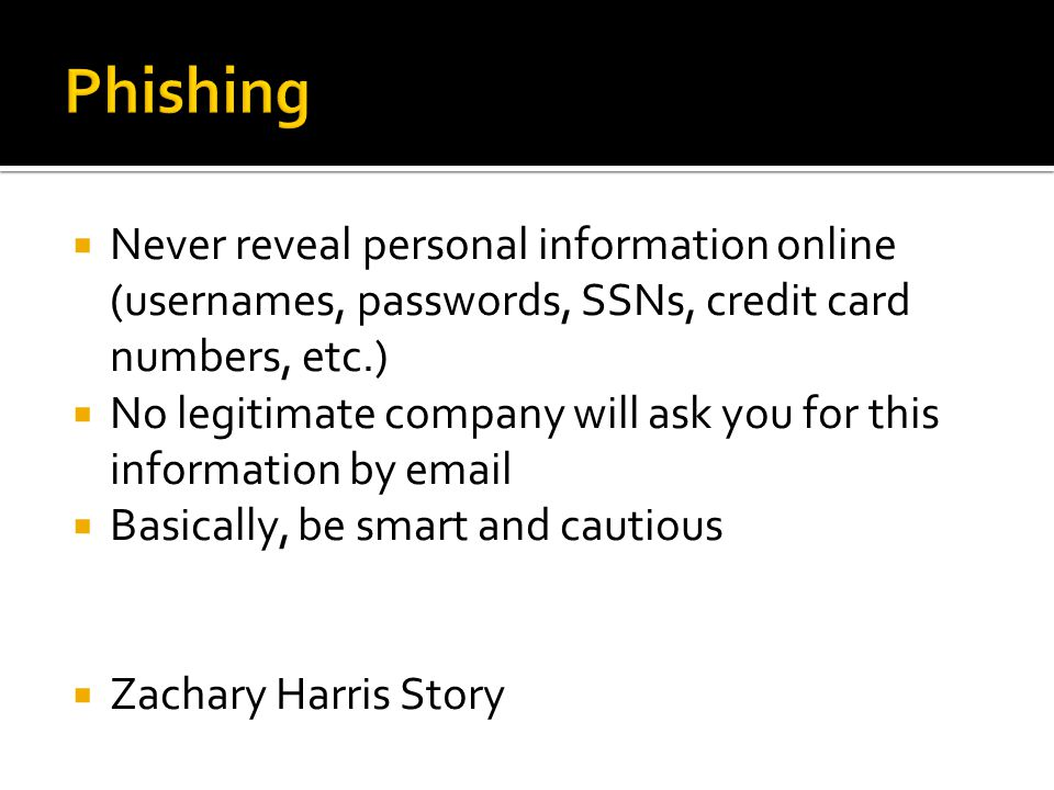  Never reveal personal information online (usernames, passwords, SSNs, credit card numbers, etc.)  No legitimate company will ask you for this information by email  Basically, be smart and cautious  Zachary Harris Story
