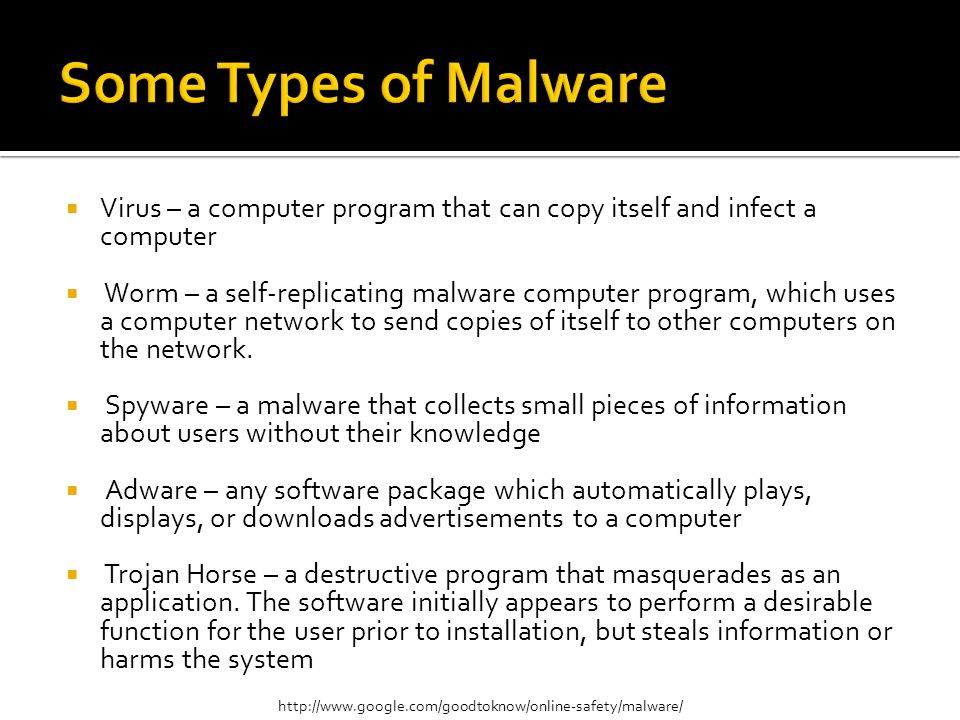  Virus – a computer program that can copy itself and infect a computer  Worm – a self-replicating malware computer program, which uses a computer network to send copies of itself to other computers on the network.