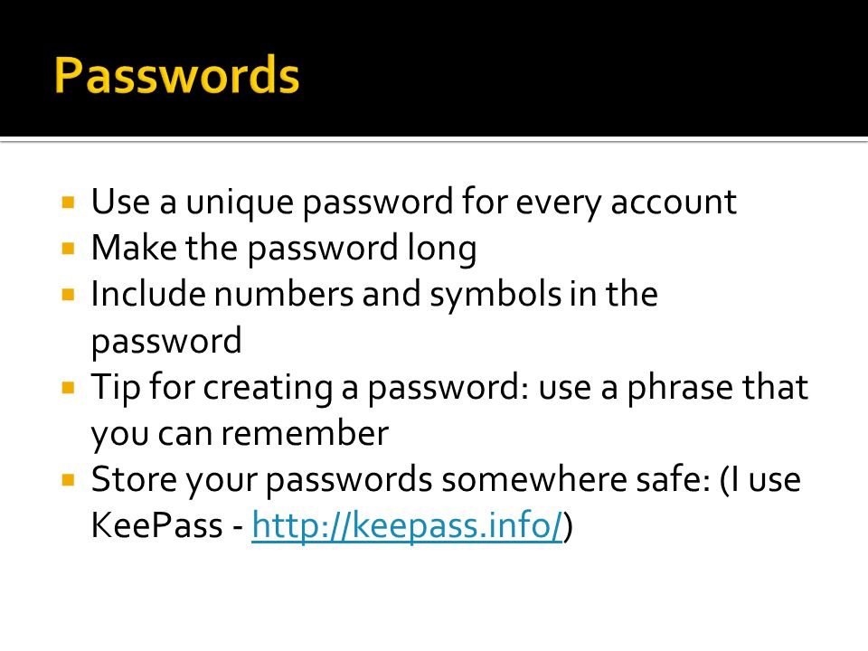  Use a unique password for every account  Make the password long  Include numbers and symbols in the password  Tip for creating a password: use a phrase that you can remember  Store your passwords somewhere safe: (I use KeePass - http://keepass.info/)http://keepass.info/