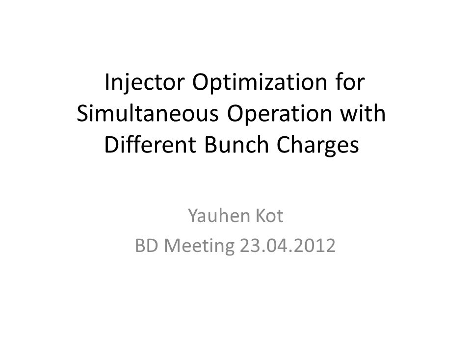 Injector Optimization for Simultaneous Operation with Different Bunch Charges Yauhen Kot BD Meeting 23.04.2012