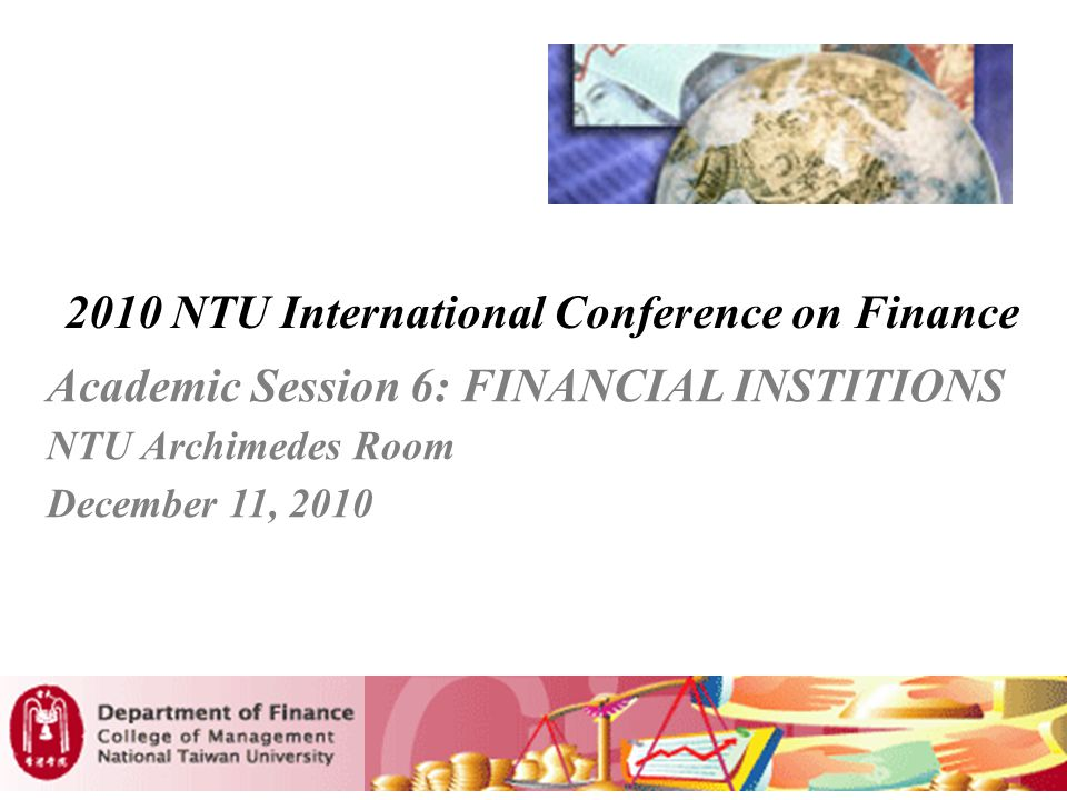 2010 NTU International Conference on Finance Academic Session 6: FINANCIAL INSTITIONS NTU Archimedes Room December 11, 2010