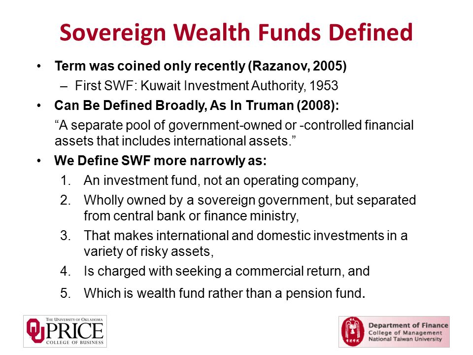 Term was coined only recently (Razanov, 2005) –First SWF: Kuwait Investment Authority, 1953 Can Be Defined Broadly, As In Truman (2008): A separate pool of government-owned or -controlled financial assets that includes international assets. We Define SWF more narrowly as: 1.An investment fund, not an operating company, 2.Wholly owned by a sovereign government, but separated from central bank or finance ministry, 3.That makes international and domestic investments in a variety of risky assets, 4.Is charged with seeking a commercial return, and 5.Which is wealth fund rather than a pension fund.