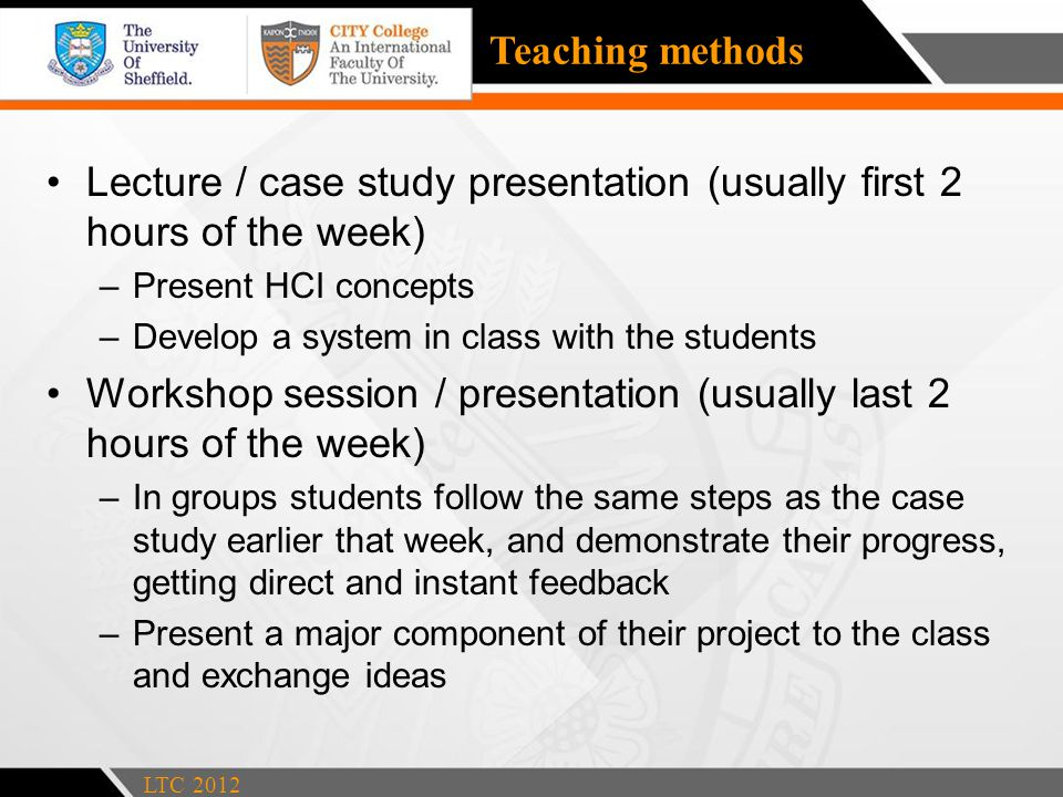 Teaching methods Lecture / case study presentation (usually first 2 hours of the week) –Present HCI concepts –Develop a system in class with the students Workshop session / presentation (usually last 2 hours of the week) –In groups students follow the same steps as the case study earlier that week, and demonstrate their progress, getting direct and instant feedback –Present a major component of their project to the class and exchange ideas LTC 2012