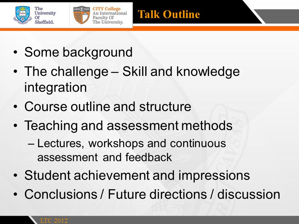 Talk Outline Some background The challenge – Skill and knowledge integration Course outline and structure Teaching and assessment methods –Lectures, workshops and continuous assessment and feedback Student achievement and impressions Conclusions / Future directions / discussion LTC 2012