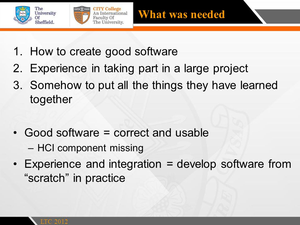What was needed 1.How to create good software 2.Experience in taking part in a large project 3.Somehow to put all the things they have learned together Good software = correct and usable –HCI component missing Experience and integration = develop software from scratch in practice LTC 2012