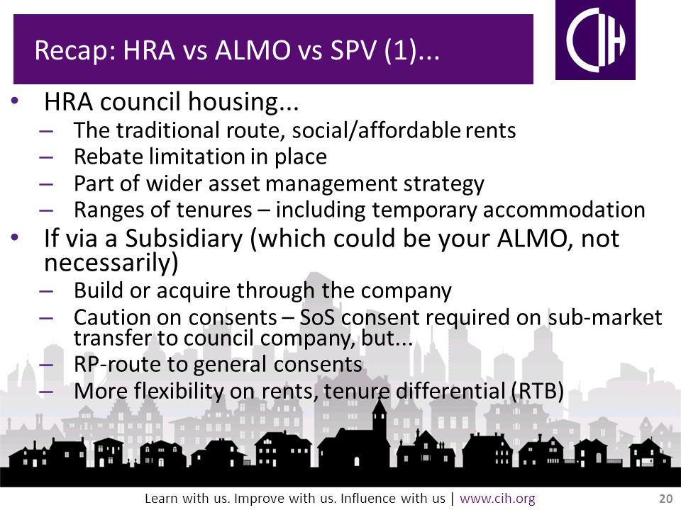 Learn with us. Improve with us. Influence with us | www.cih.org Recap: HRA vs ALMO vs SPV (1)...