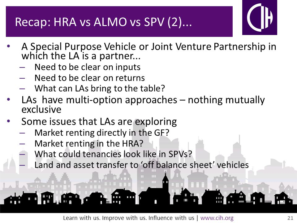 Learn with us. Improve with us. Influence with us | www.cih.org Recap: HRA vs ALMO vs SPV (2)...