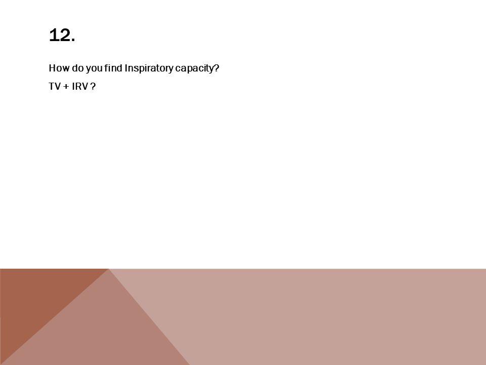 12. How do you find Inspiratory capacity? TV + IRV ?