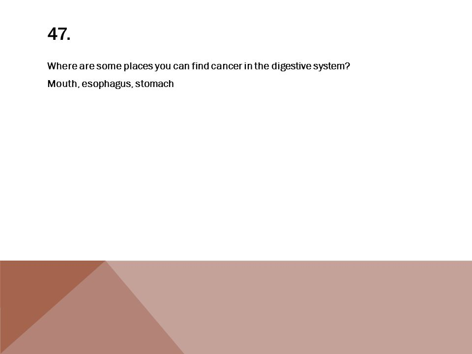 47. Where are some places you can find cancer in the digestive system? Mouth, esophagus, stomach