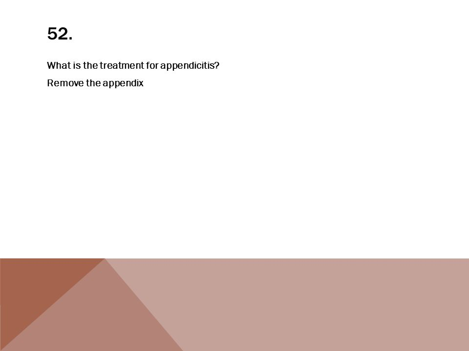 52. What is the treatment for appendicitis Remove the appendix