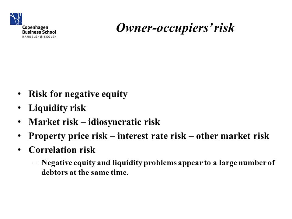 Owner-occupiers' risk Risk for negative equity Liquidity risk Market risk – idiosyncratic risk Property price risk – interest rate risk – other market risk Correlation risk – Negative equity and liquidity problems appear to a large number of debtors at the same time.