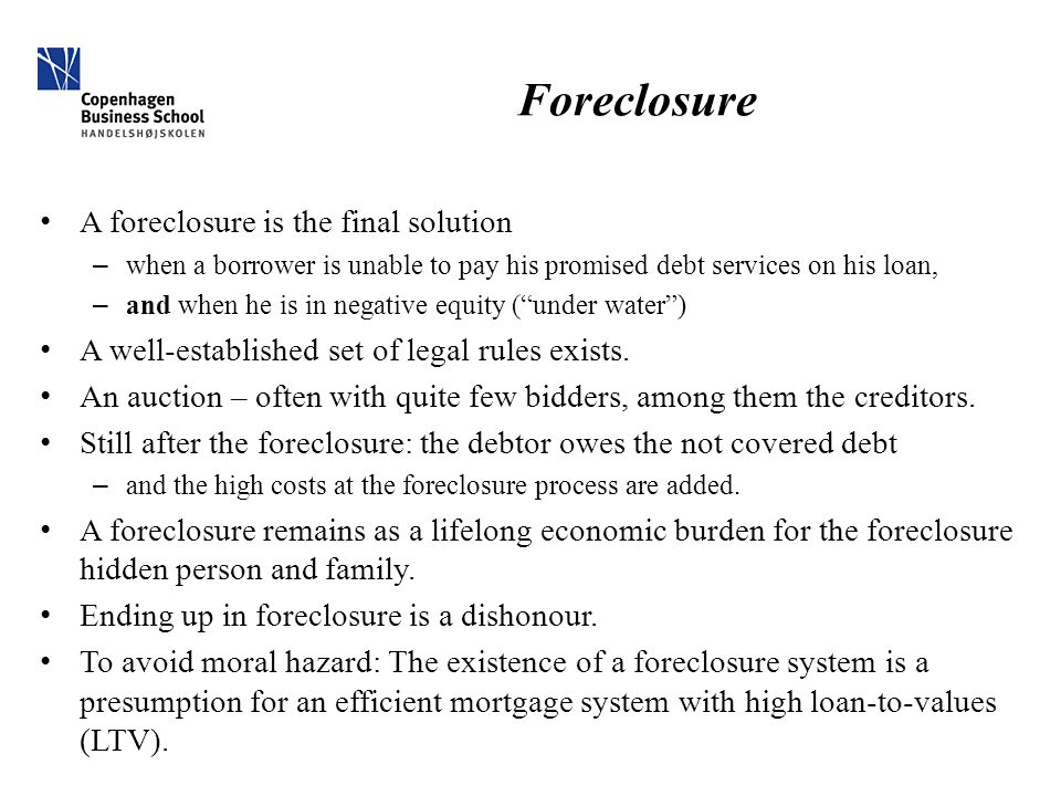 Foreclosure A foreclosure is the final solution – when a borrower is unable to pay his promised debt services on his loan, – and when he is in negativ