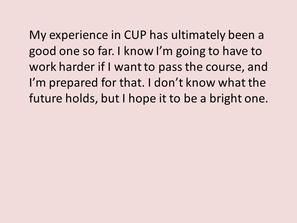My experience in CUP has ultimately been a good one so far. I know I'm going to have to work harder if I want to pass the course, and I'm prepared for
