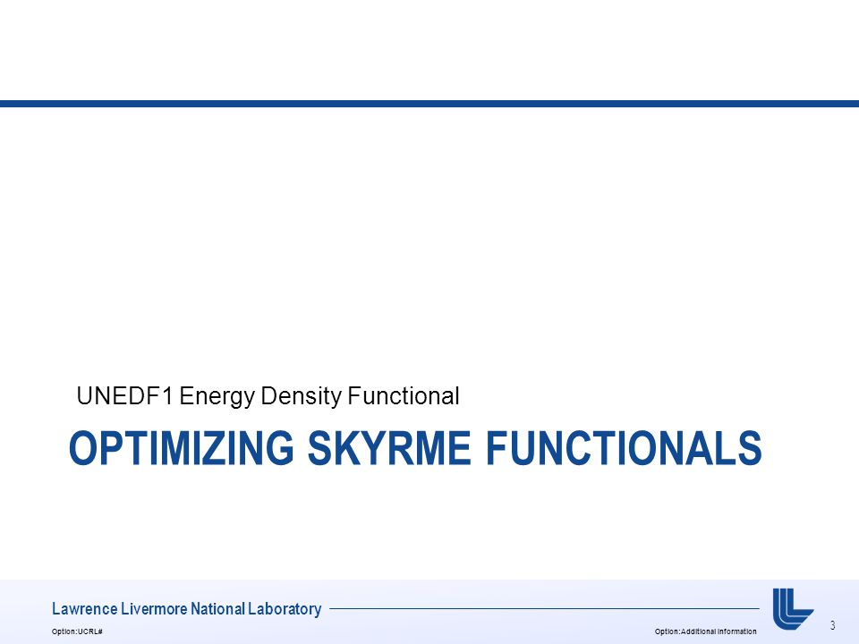 3 Option:UCRL#Option:Additional Information Lawrence Livermore National Laboratory OPTIMIZING SKYRME FUNCTIONALS UNEDF1 Energy Density Functional