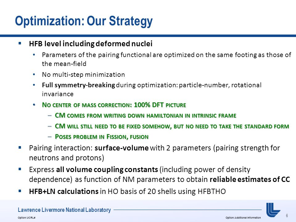 6 Option:UCRL#Option:Additional Information Lawrence Livermore National Laboratory Optimization: Our Strategy  HFB level including deformed nuclei Parameters of the pairing functional are optimized on the same footing as those of the mean-field No multi-step minimization Full symmetry-breaking during optimization: particle-number, rotational invariance N O CENTER OF MASS CORRECTION : 100% DFT PICTURE N O CENTER OF MASS CORRECTION : 100% DFT PICTURE  CM COMES FROM WRITING DOWN HAMILTONIAN IN INTRINSIC FRAME  CM WILL STILL NEED TO BE FIXED SOMEHOW, BUT NO NEED TO TAKE THE STANDARD FORM  P OSES PROBLEM IN F ISSION, FUSION  Pairing interaction: surface-volume with 2 parameters (pairing strength for neutrons and protons)  Express all volume coupling constants (including power of density dependence) as function of NM parameters to obtain reliable estimates of CC  HFB+LN calculations in HO basis of 20 shells using HFBTHO
