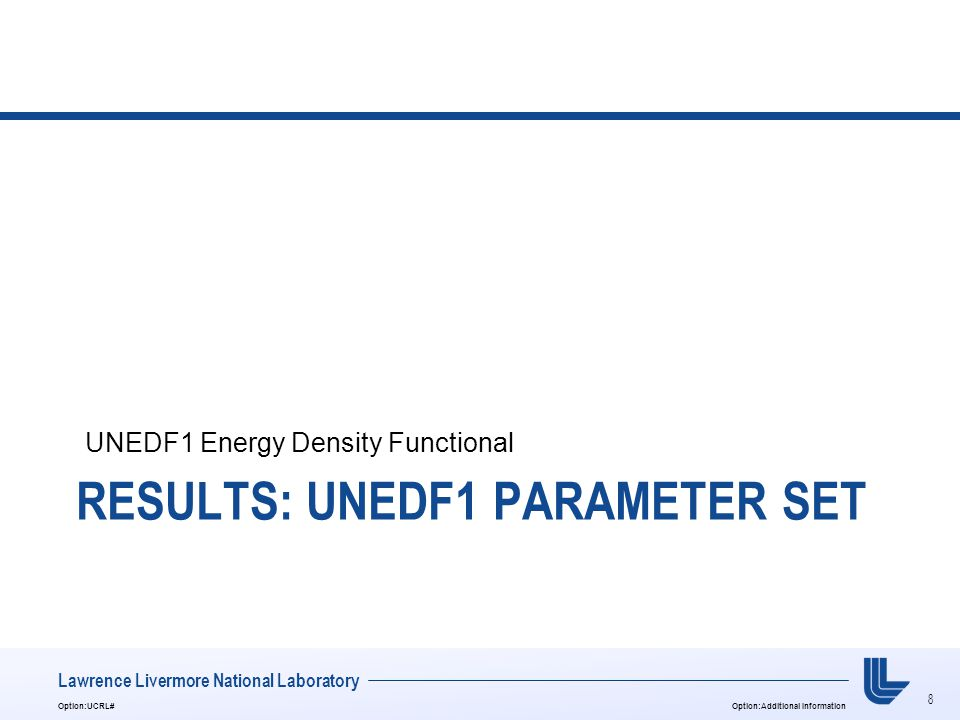 8 Option:UCRL#Option:Additional Information Lawrence Livermore National Laboratory RESULTS: UNEDF1 PARAMETER SET UNEDF1 Energy Density Functional