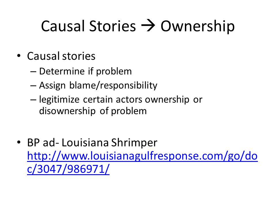 Causal Stories  Ownership Causal stories – Determine if problem – Assign blame/responsibility – legitimize certain actors ownership or disownership of problem BP ad- Louisiana Shrimper http://www.louisianagulfresponse.com/go/do c/3047/986971/ http://www.louisianagulfresponse.com/go/do c/3047/986971/