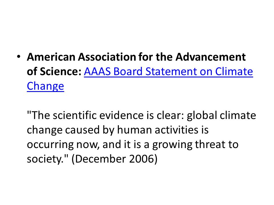 American Association for the Advancement of Science: AAAS Board Statement on Climate Change The scientific evidence is clear: global climate change caused by human activities is occurring now, and it is a growing threat to society. (December 2006)AAAS Board Statement on Climate Change